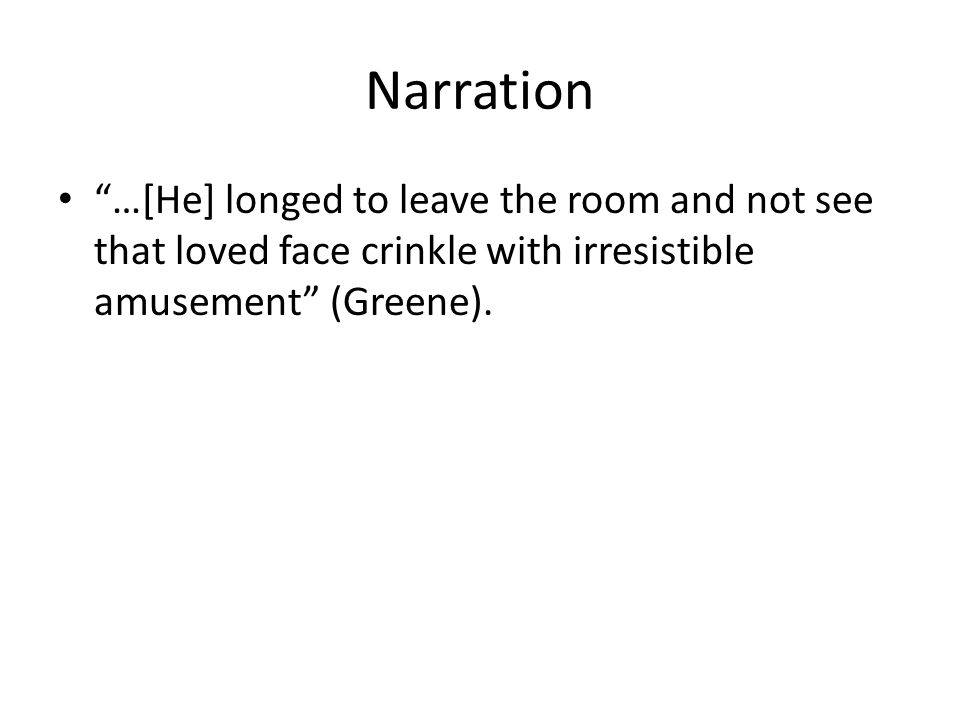 Narration …[He] longed to leave the room and not see that loved face crinkle with irresistible amusement (Greene).
